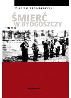 ŚMIERĆ W BYDOSZCZY 1939-1945. Wiesław Trzeciakowski