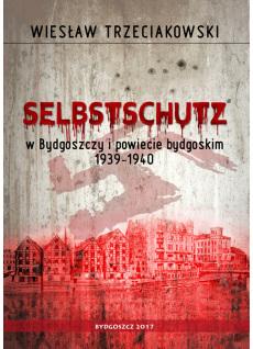 Selbstschutz w Bydgoszczy i powiecie bydgoskim 1939-1940. Wiesław Trzeciakowski
